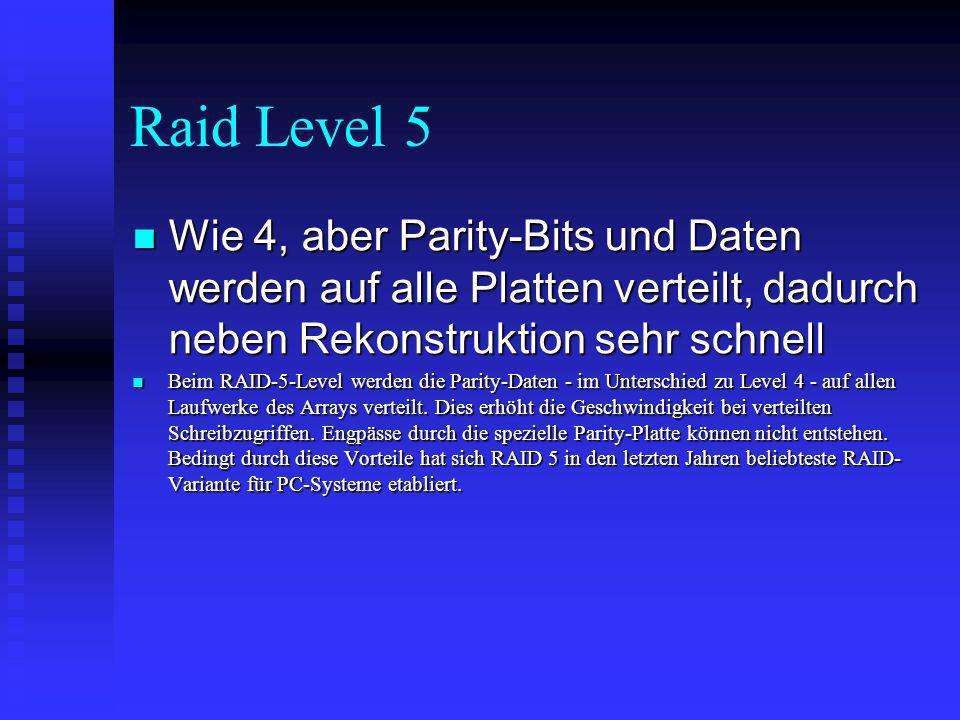 Raid Level 5 Wie 4, aber Parity-Bits und Daten werden auf alle Platten verteilt, dadurch neben Rekonstruktion sehr schnell.