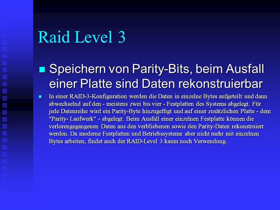 Raid Level 3 Speichern von Parity-Bits, beim Ausfall einer Platte sind Daten rekonstruierbar.