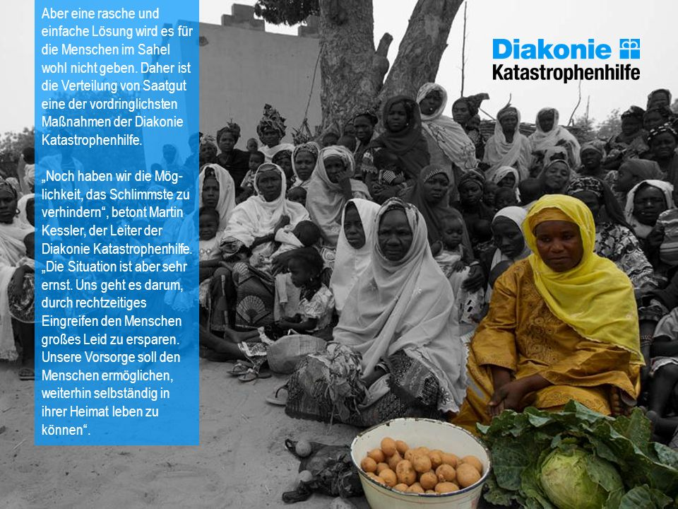 Aber eine rasche und einfache Lösung wird es für die Menschen im Sahel wohl nicht geben. Daher ist die Verteilung von Saatgut eine der vordringlichsten Maßnahmen der Diakonie Katastrophenhilfe.