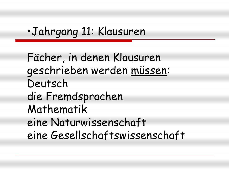 Jahrgang 11: Klausuren Fächer, in denen Klausuren geschrieben werden müssen: Deutsch die Fremdsprachen Mathematik eine Naturwissenschaft eine Gesellschaftswissenschaft