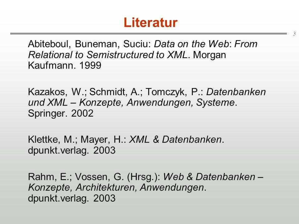 Literatur Abiteboul, Buneman, Suciu: Data on the Web: From Relational to Semistructured to XML. Morgan Kaufmann. 1999.