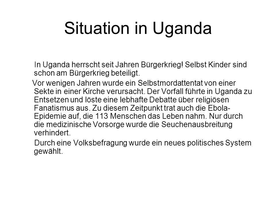 Situation in Uganda In Uganda herrscht seit Jahren Bürgerkrieg! Selbst Kinder sind schon am Bürgerkrieg beteiligt.