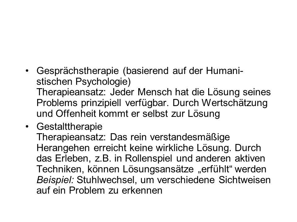 Gesprächstherapie (basierend auf der Humani-stischen Psychologie) Therapieansatz: Jeder Mensch hat die Lösung seines Problems prinzipiell verfügbar. Durch Wertschätzung und Offenheit kommt er selbst zur Lösung