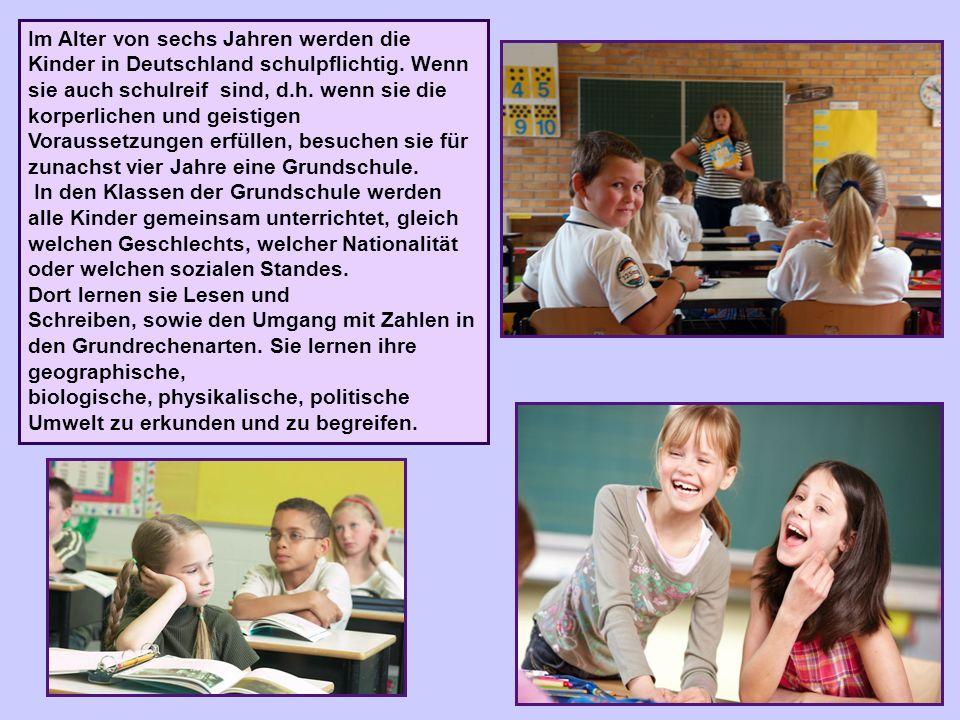 Im Alter von sechs Jahren werden die Kinder in Deutschland schulpflichtig. Wenn sie auch schulreif sind, d.h. wenn sie die korperlichen und geistigen Voraussetzungen erfüllen, besuchen sie für zunachst vier Jahre eine Grundschule.