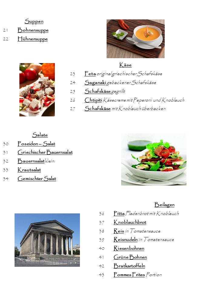 Suppen 21 Bohnensuppe. 22 Hühnersuppe. Käse. 23 Feta original griechischer Schafskäse. 24 Saganaki gebackener Schafskäse.