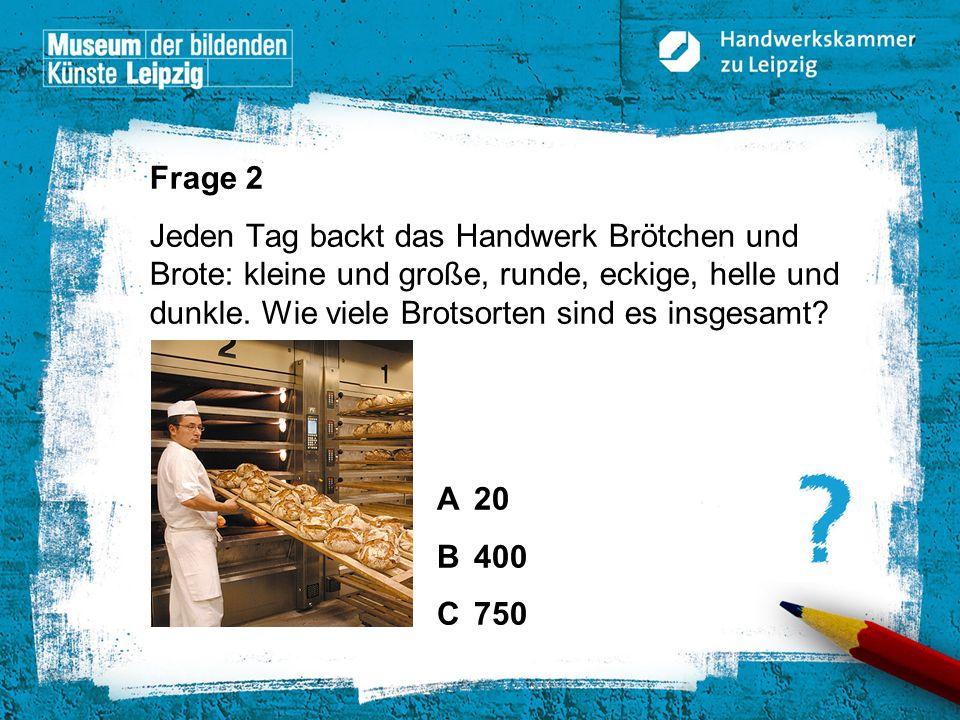 Frage 2 Jeden Tag backt das Handwerk Brötchen und Brote: kleine und große, runde, eckige, helle und dunkle. Wie viele Brotsorten sind es insgesamt