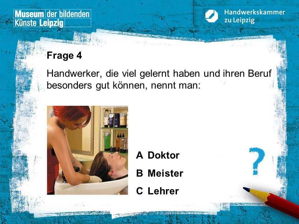 Frage 4 Handwerker, die viel gelernt haben und ihren Beruf besonders gut können, nennt man: A Doktor.
