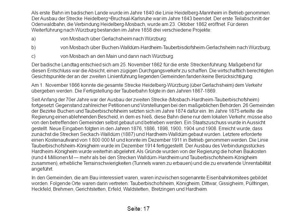 Als erste Bahn im badischen Lande wurde im Jahre 1840 die Linie Heidelberg-Mannheim in Betrieb genommen. Der Ausbau der Strecke Heidelberg¬Bruchsal-Karlsruhe war im Jahre 1843 beendet. Der erste Teilabschnitt der Odenwaldbahn, die Verbindung Heidelberg-Mosbach, wurde am 23. Oktober 1862 eröffnet. Für deren Weiterführung nach Würzburg bestanden im Jahre 1858 drei verschiedene Projekte:
