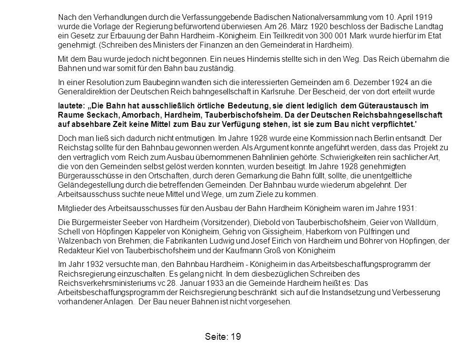 Nach den Verhandlungen durch die Verfassunggebende Badischen Nationalversammlung vom 10. April 1919 wurde die Vorlage der Regierung befürwortend überwiesen. Am 26. März 1920 beschloss der Badische Landtag ein Gesetz zur Erbauung der Bahn Hardheim -Königheim. Ein Teilkredit von 300 001 Mark wurde hierfür im Etat genehmigt. (Schreiben des Ministers der Finanzen an den Gemeinderat in Hardheim).