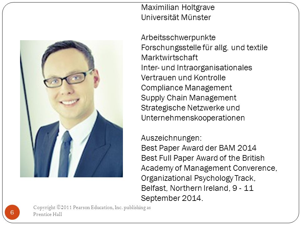Maximilian Holtgrave Universität Münster Arbeitsschwerpunkte Forschungsstelle für allg. und textile Marktwirtschaft Inter- und Intraorganisationales Vertrauen und Kontrolle Compliance Management Supply Chain Management Strategische Netzwerke und Unternehmenskooperationen Auszeichnungen: Best Paper Award der BAM 2014 Best Full Paper Award of the British Academy of Management Converence, Organizational Psychology Track, Belfast, Northern Ireland, September 2014.