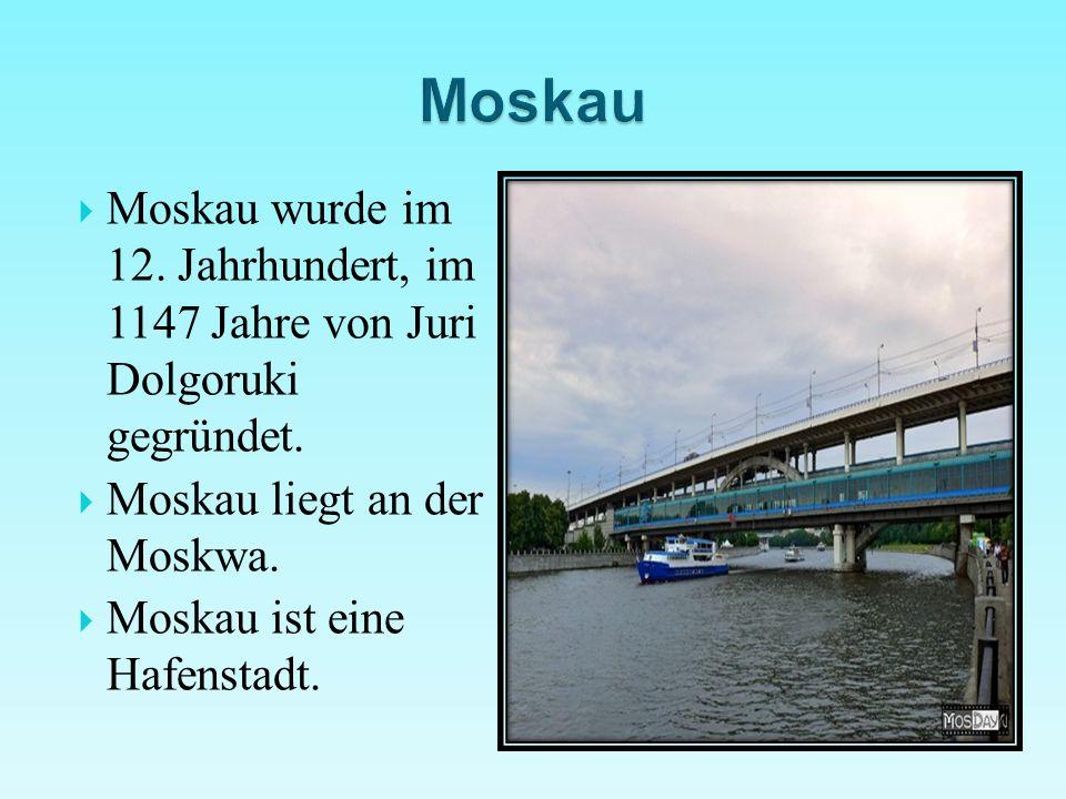 Moskau Moskau wurde im 12. Jahrhundert, im 1147 Jahre von Juri Dolgoruki gegründet. Moskau liegt an der Moskwa.