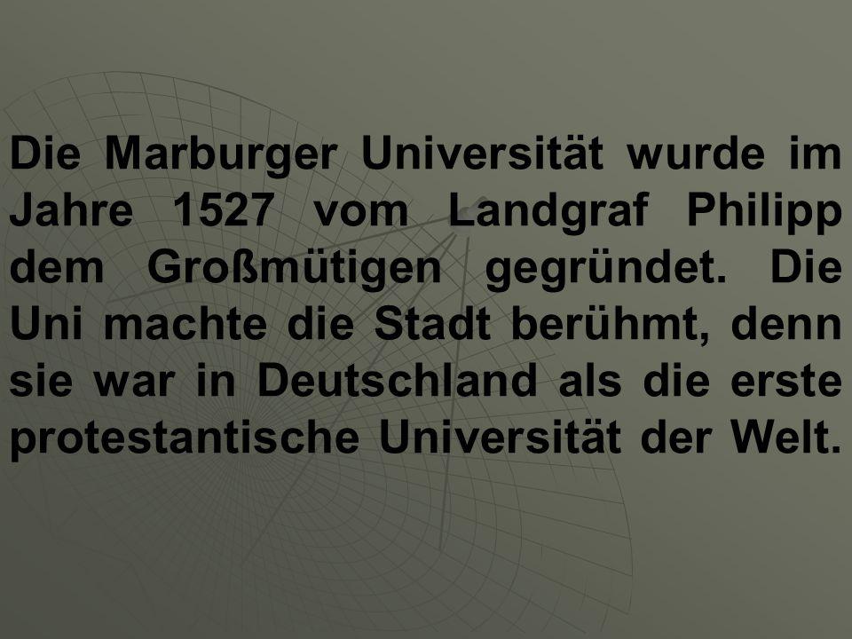 Die Marburger Universität wurde im Jahre 1527 vom Landgraf Philipp dem Großmütigen gegründet.