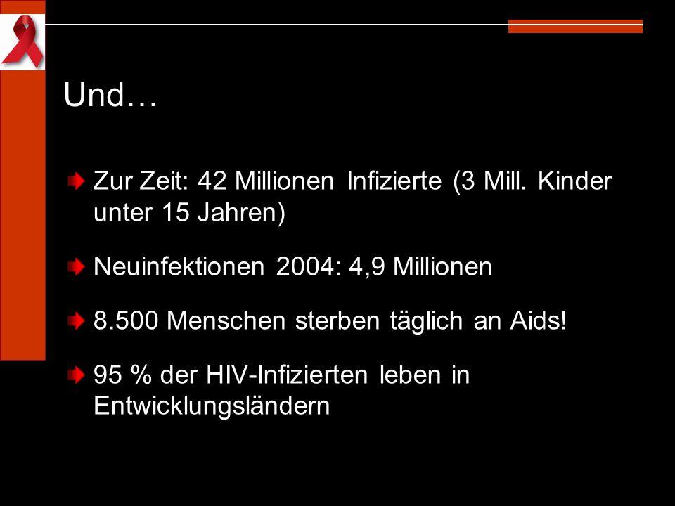 Und… Zur Zeit: 42 Millionen Infizierte (3 Mill. Kinder unter 15 Jahren) Neuinfektionen 2004: 4,9 Millionen.
