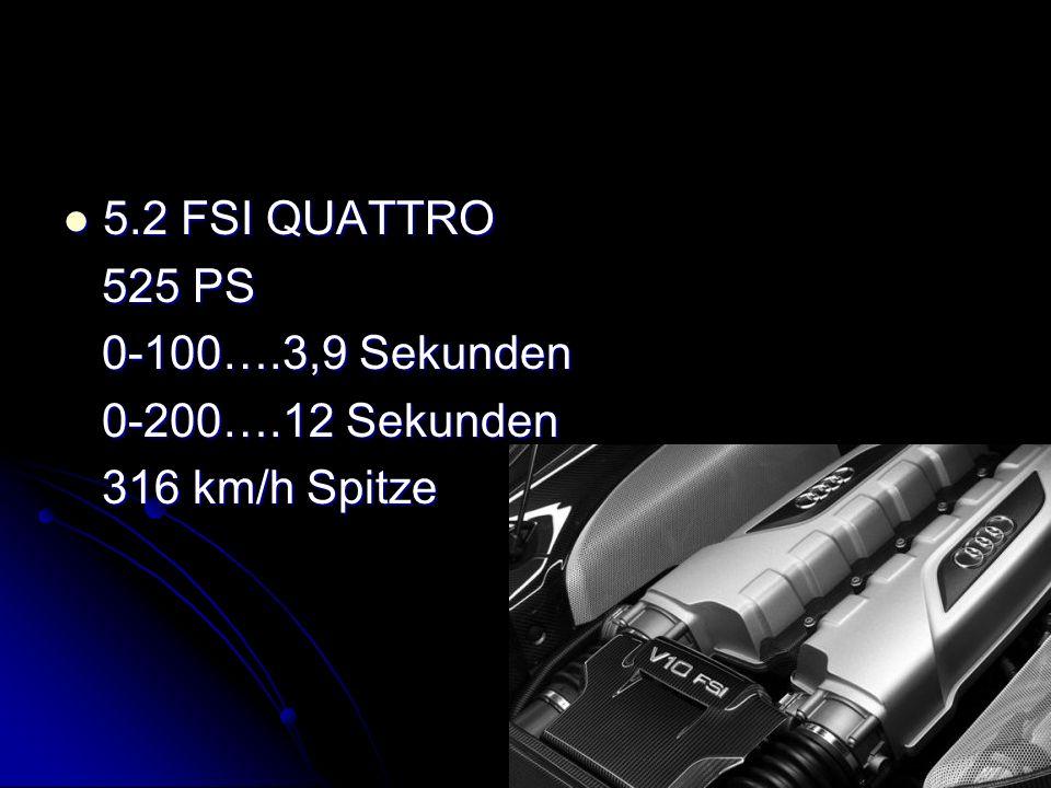 5.2 FSI QUATTRO 525 PS 0-100….3,9 Sekunden 0-200….12 Sekunden 316 km/h Spitze