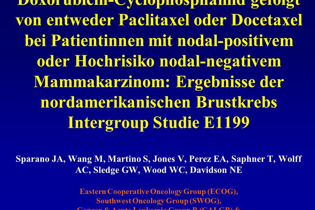 Phase III Studie zum Vergleich von Doxorubicin-Cyclophosphamid gefolgt von entweder Paclitaxel oder Docetaxel bei Patientinnen mit nodal-positivem oder Hochrisiko nodal-negativem Mammakarzinom: Ergebnisse der nordamerikanischen Brustkrebs Intergroup Studie E1199 Sparano JA, Wang M, Martino S, Jones V, Perez EA, Saphner T, Wolff AC, Sledge GW, Wood WC, Davidson NE Eastern Cooperative Oncology Group (ECOG), Southwest Oncology Group (SWOG), Cancer & Acute Leukemia Group B (CALGB) & North Central Cancer Treatment Group (NCCTG) San Antonio Breast Cancer Symposium 2005, oral presentation