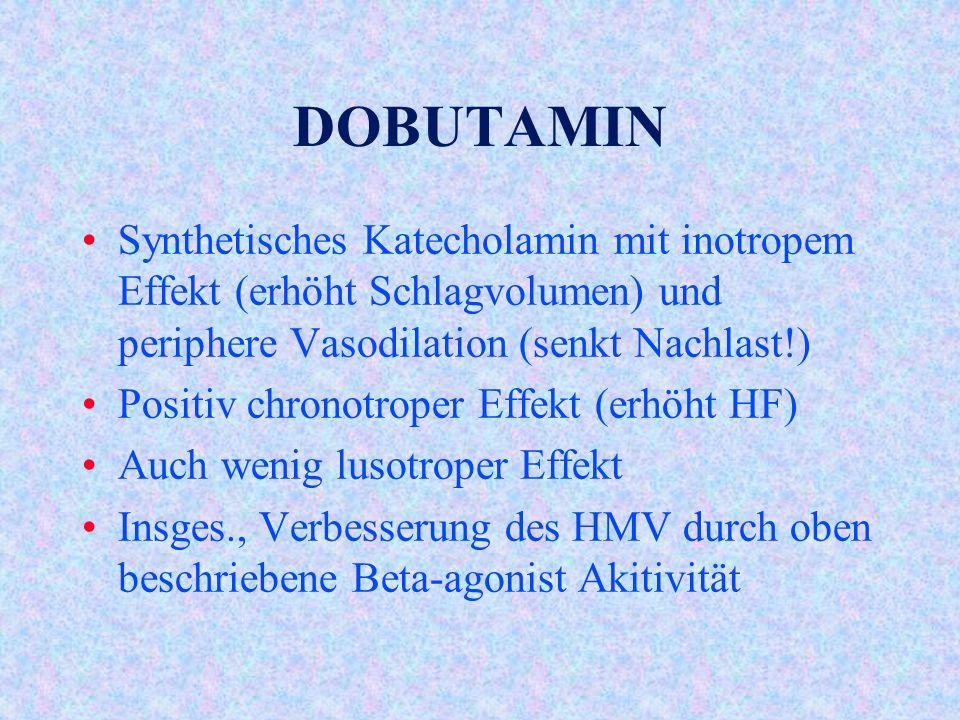 DOBUTAMIN Synthetisches Katecholamin mit inotropem Effekt (erhöht Schlagvolumen) und periphere Vasodilation (senkt Nachlast!)