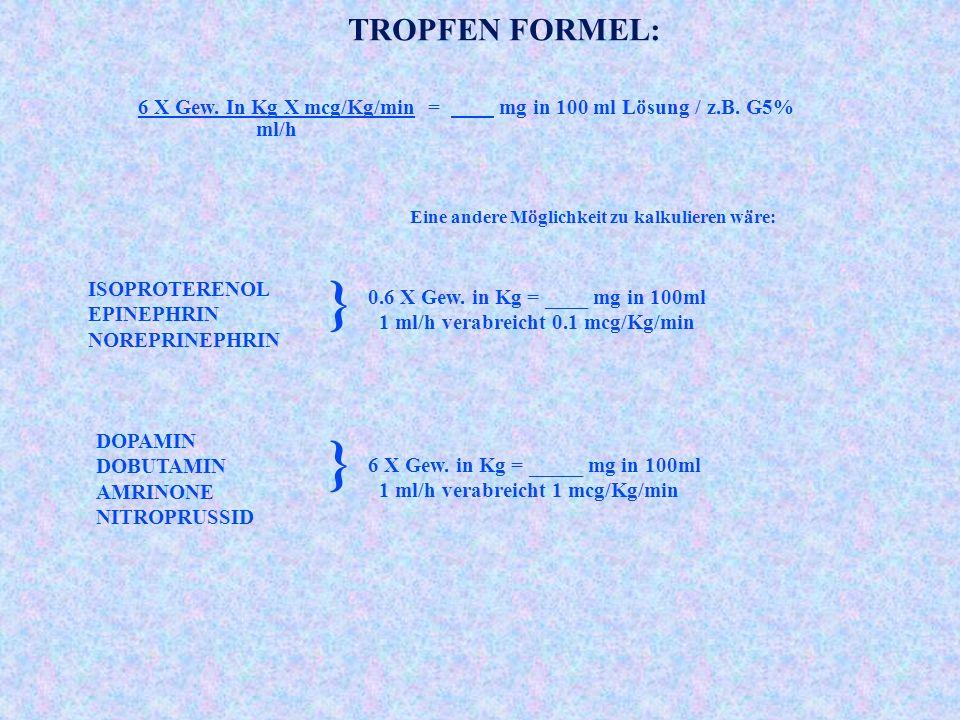 TROPFEN FORMEL: 6 X Gew. In Kg X mcg/Kg/min = mg in 100 ml Lösung / z.B. G5% ml/h. Eine andere Möglichkeit zu kalkulieren wäre: