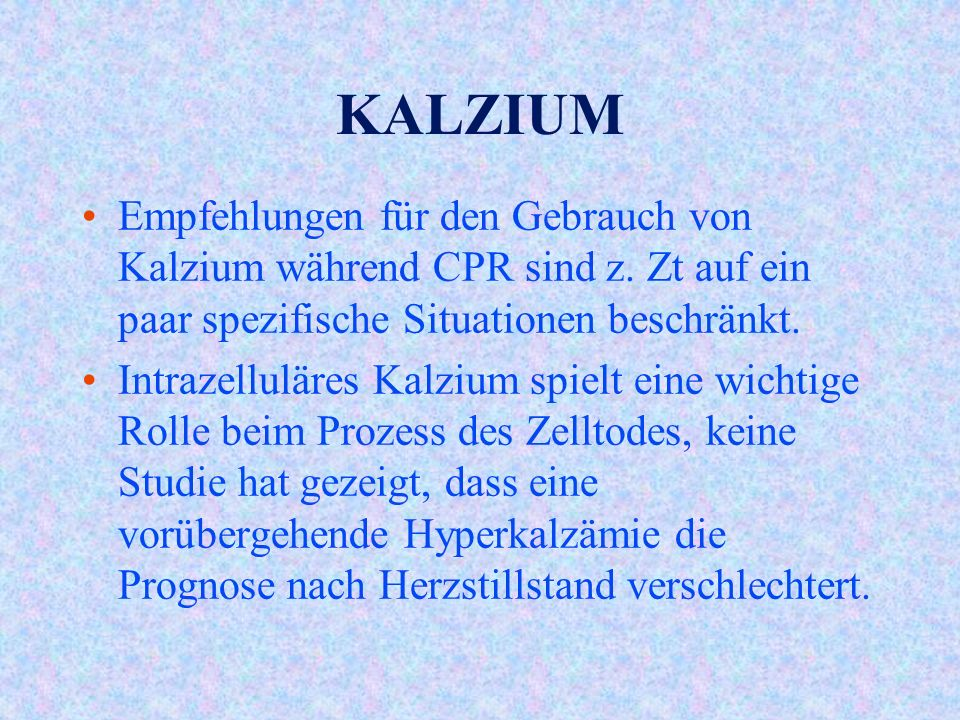 KALZIUM Empfehlungen für den Gebrauch von Kalzium während CPR sind z. Zt auf ein paar spezifische Situationen beschränkt.