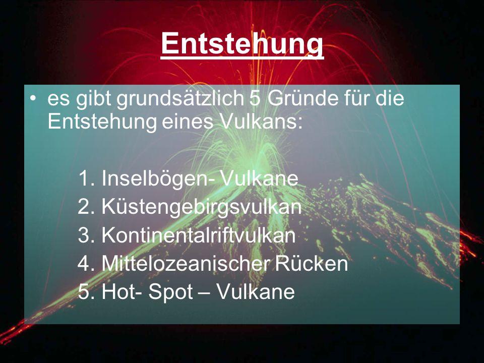 Entstehung es gibt grundsätzlich 5 Gründe für die Entstehung eines Vulkans: 1. Inselbögen- Vulkane.
