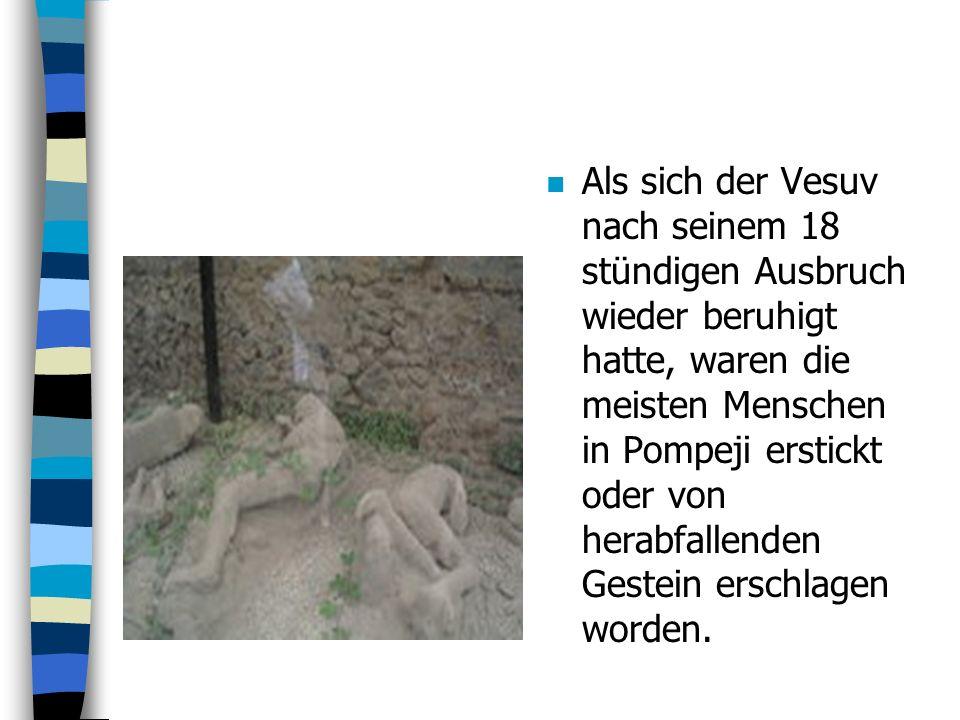 Als sich der Vesuv nach seinem 18 stündigen Ausbruch wieder beruhigt hatte, waren die meisten Menschen in Pompeji erstickt oder von herabfallenden Gestein erschlagen worden.