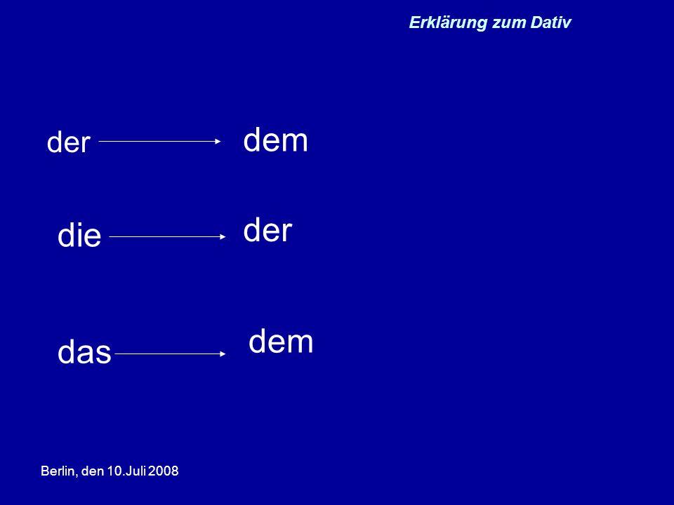 Erklärung zum Dativ dem der der die dem das Berlin, den 10.Juli 2008
