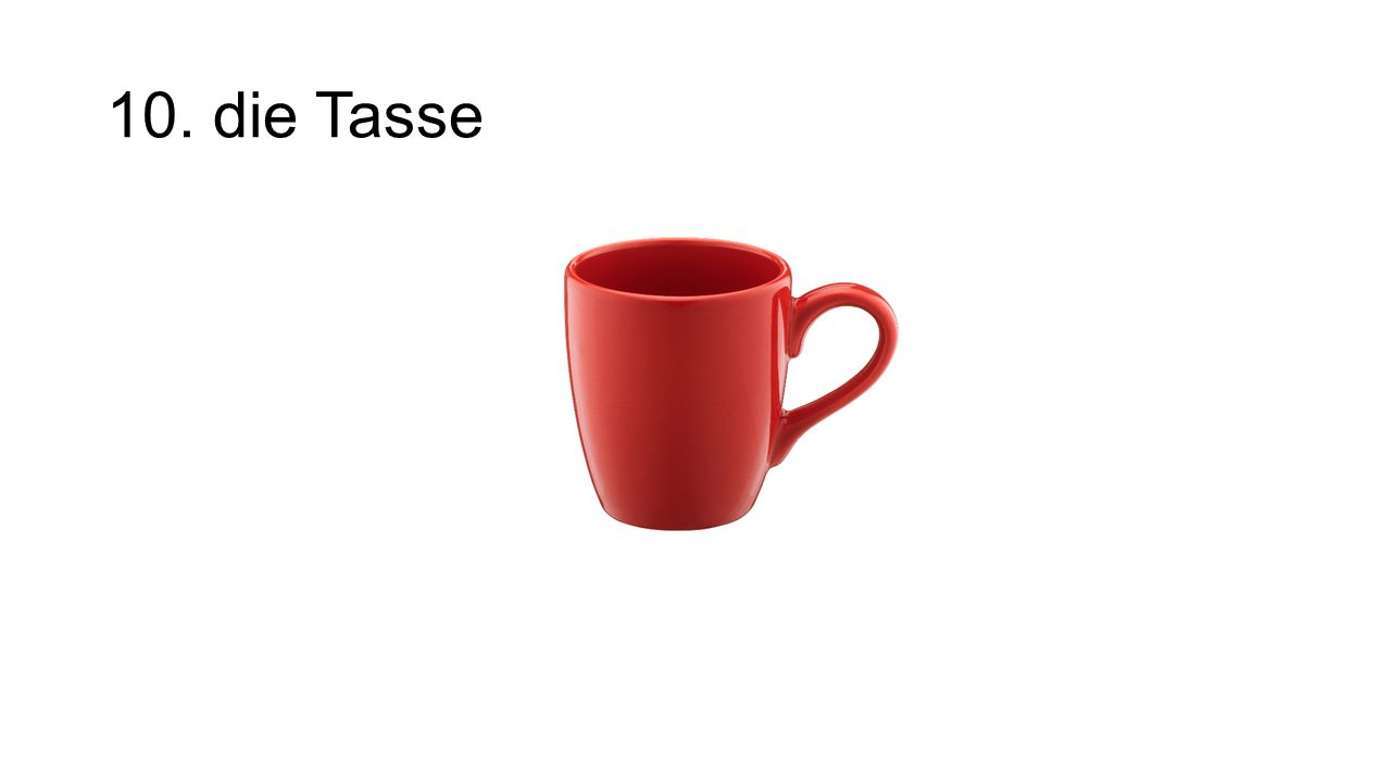 10. die Tasse The mug/tea cup