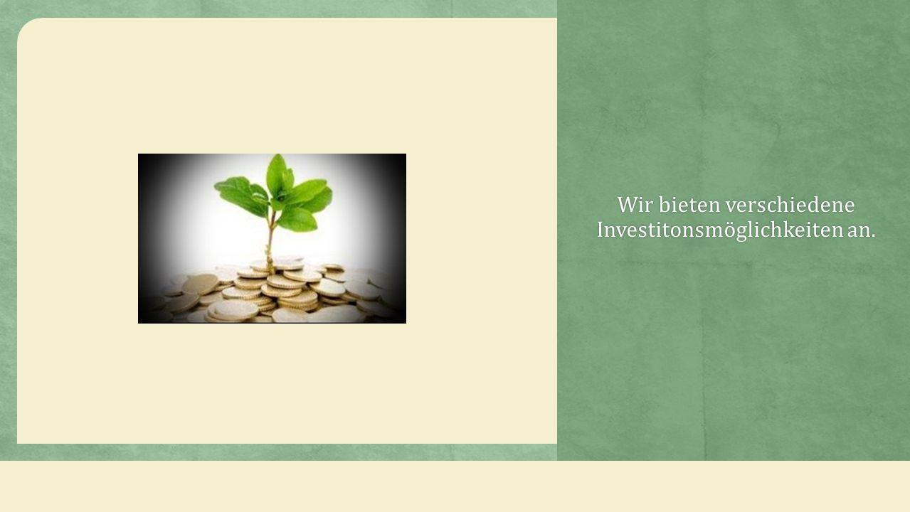 Wir bieten verschiedene Investitonsmöglichkeiten an.