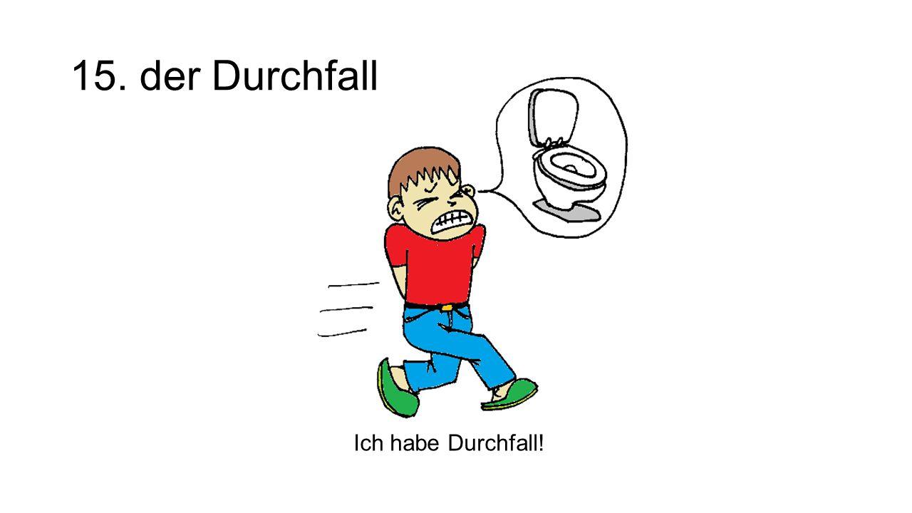 15. der Durchfall The diarrhea Ich habe Durchfall!