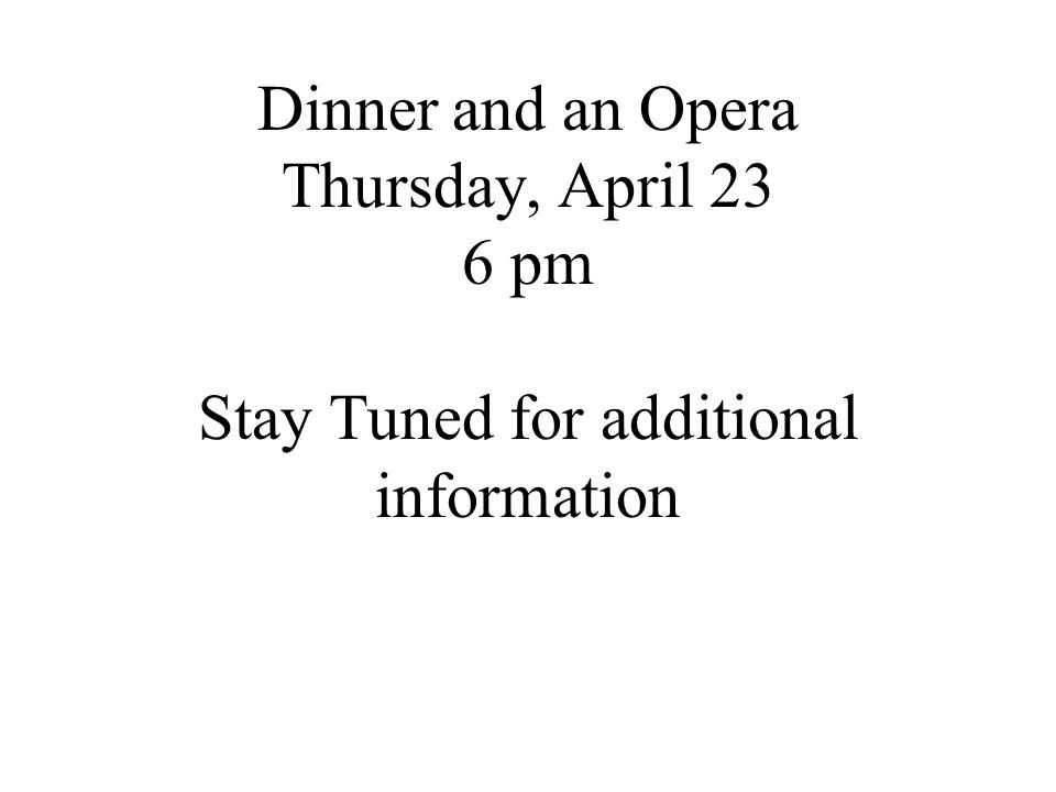 Dinner and an Opera Thursday, April 23 6 pm Stay Tuned for additional information