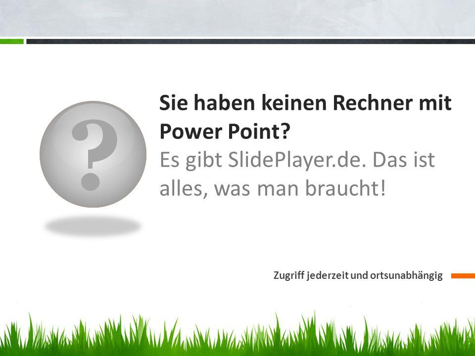Sie haben keinen Rechner mit Power Point Es gibt SlidePlayer.de. Das ist alles, was man braucht!