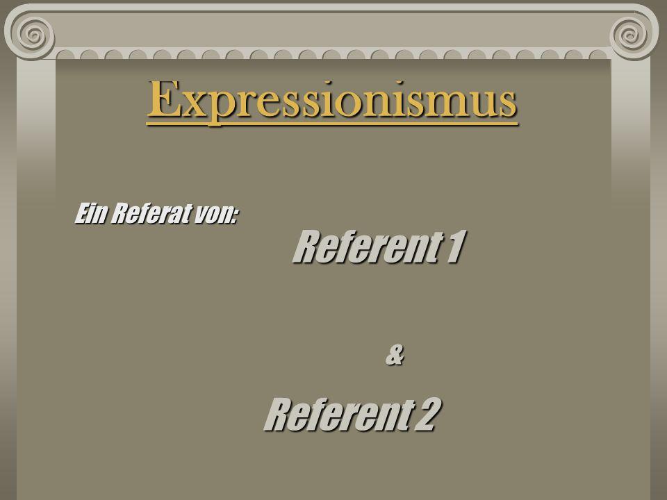 Expressionismus Referent 1 Referent 2 & Ein Referat von: