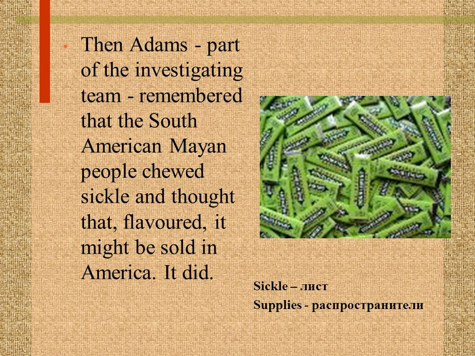 Then Adams - part of the investigating team - remembered that the South American Mayan people chewed sickle and thought that, flavoured, it might be sold in America. It did.
