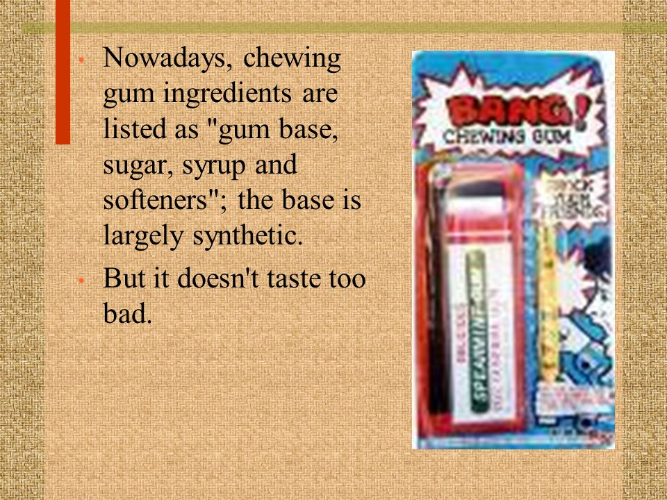 Nowadays, chewing gum ingredients are listed as gum base, sugar, syrup and softeners ; the base is largely synthetic.