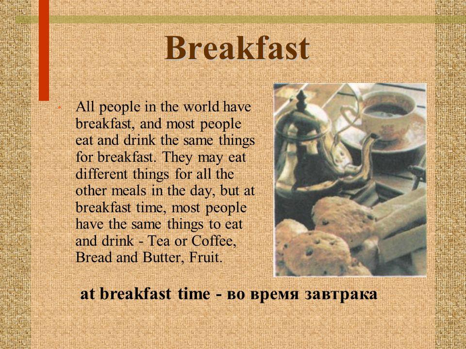 Breakfast at breakfast time - во время завтрака