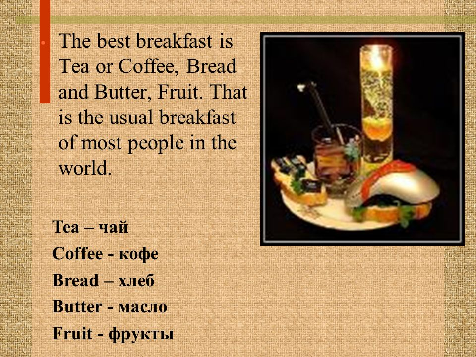 The best breakfast is Tea or Coffee, Bread and Butter, Fruit