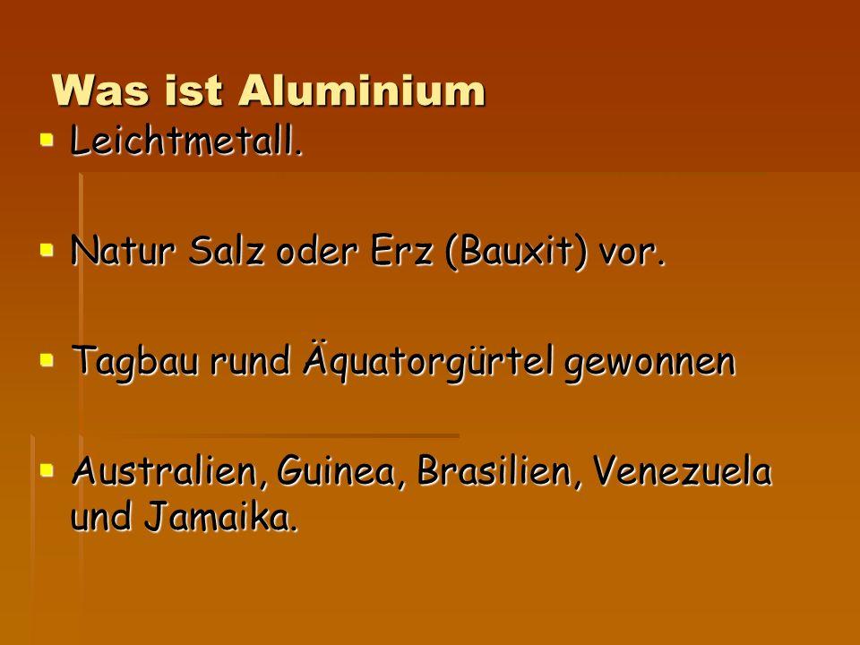 Was ist Aluminium Leichtmetall. Natur Salz oder Erz (Bauxit) vor.