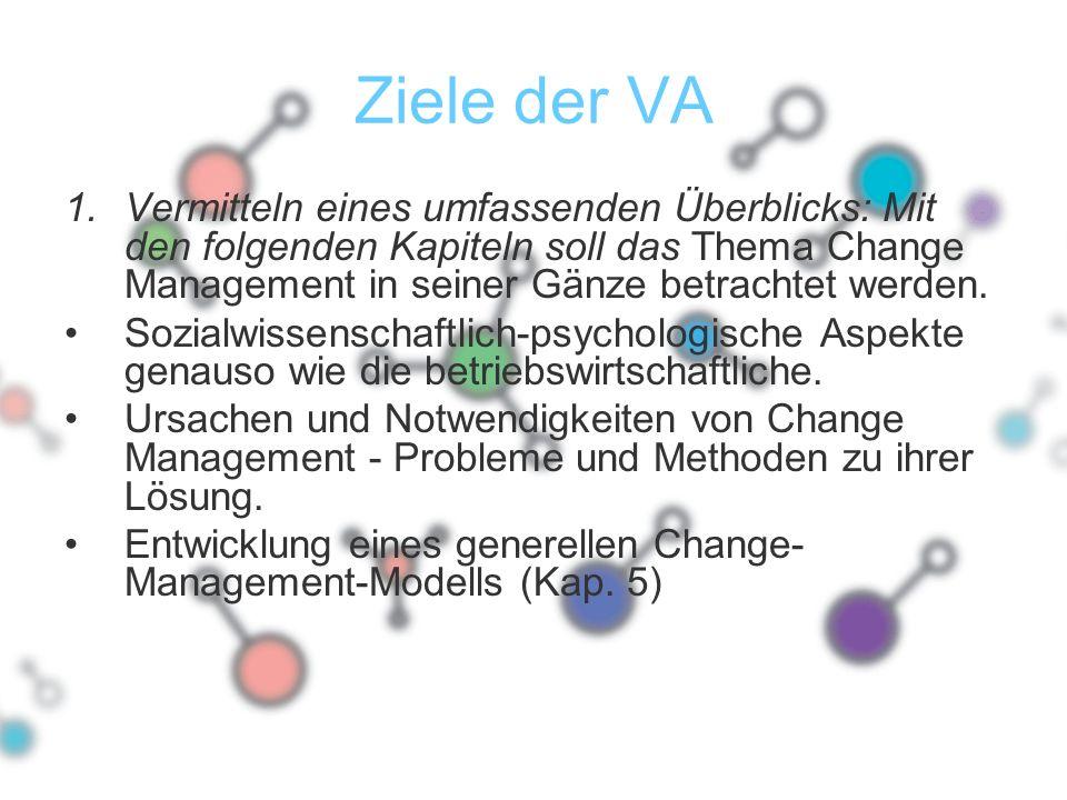 Ziele der VA Vermitteln eines umfassenden Überblicks: Mit den folgenden Kapiteln soll das Thema Change Management in seiner Gänze betrachtet werden.