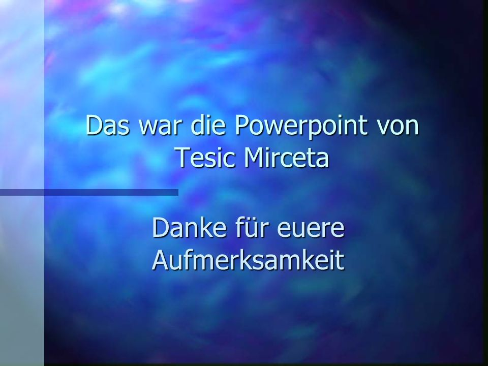 Das war die Powerpoint von Tesic Mirceta