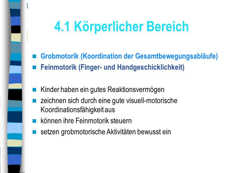 4.1 Körperlicher Bereich Grobmotorik (Koordination der Gesamtbewegungsabläufe) Feinmotorik (Finger- und Handgeschicklichkeit)