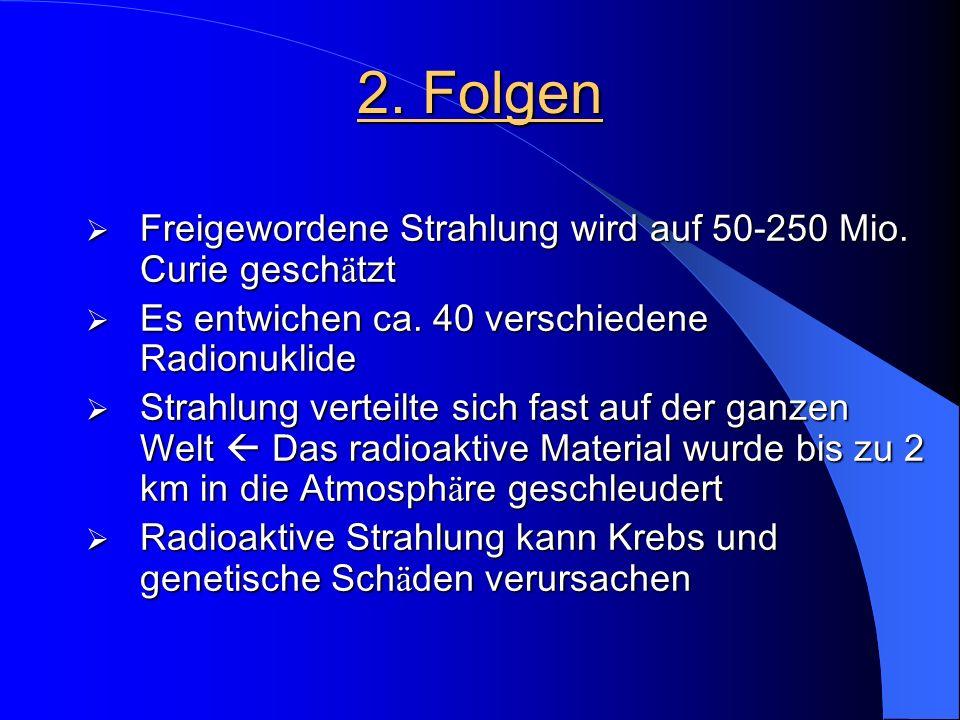 2. Folgen Freigewordene Strahlung wird auf 50-250 Mio. Curie geschätzt