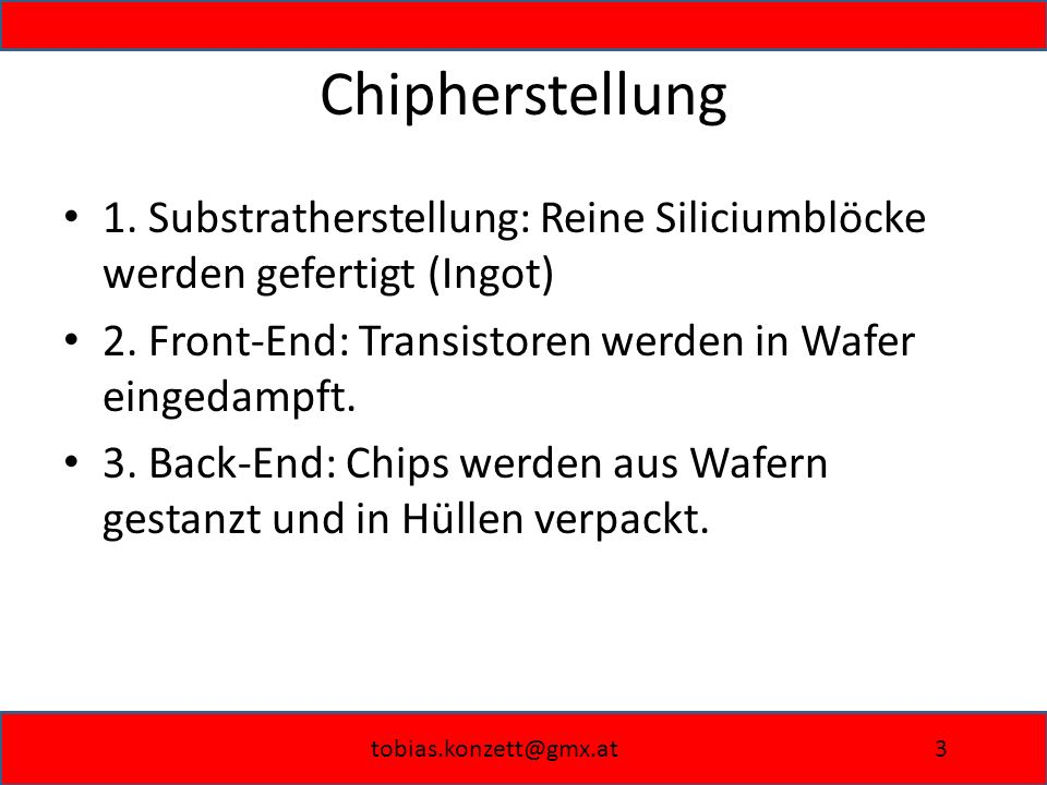 Chipherstellung 1. Substratherstellung: Reine Siliciumblöcke werden gefertigt (Ingot) 2. Front-End: Transistoren werden in Wafer eingedampft.