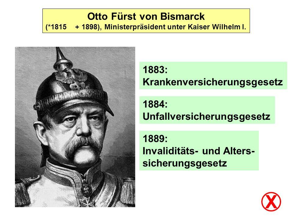 X Otto Fürst von Bismarck 1883: Krankenversicherungsgesetz 1884:
