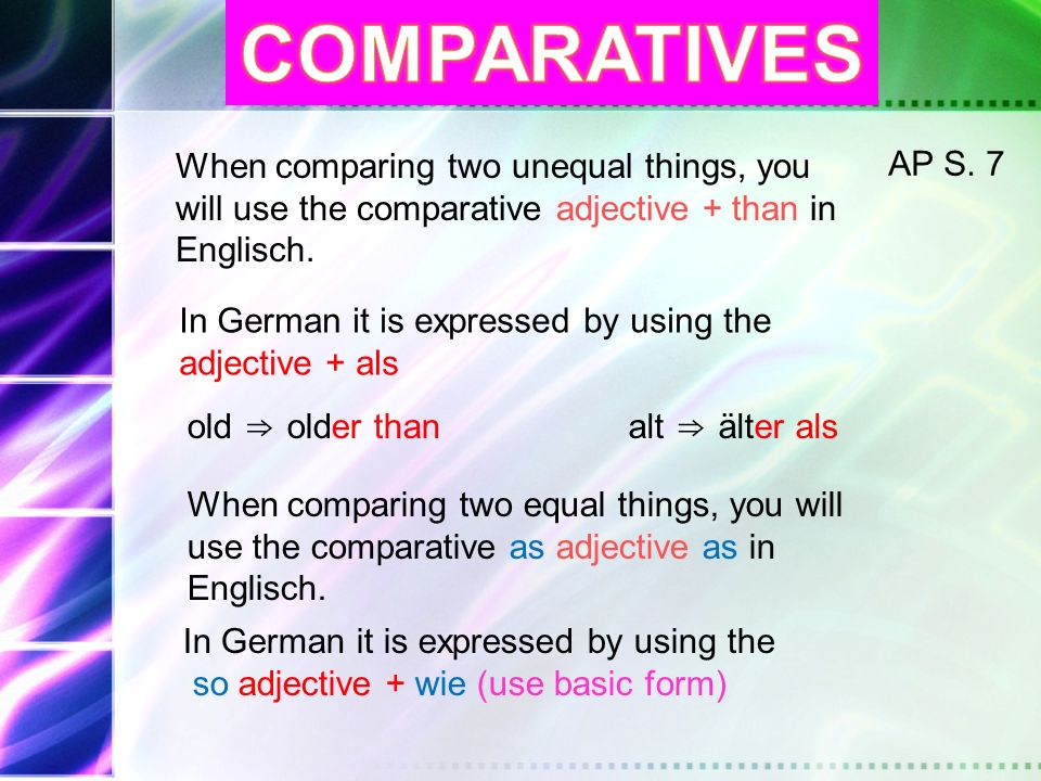 COMPARATIVES When comparing two unequal things, you will use the comparative adjective + than in Englisch.