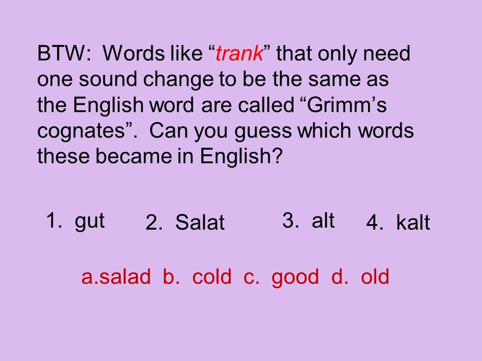 BTW: Words like trank that only need one sound change to be the same as the English word are called Grimm's cognates . Can you guess which words these became in English