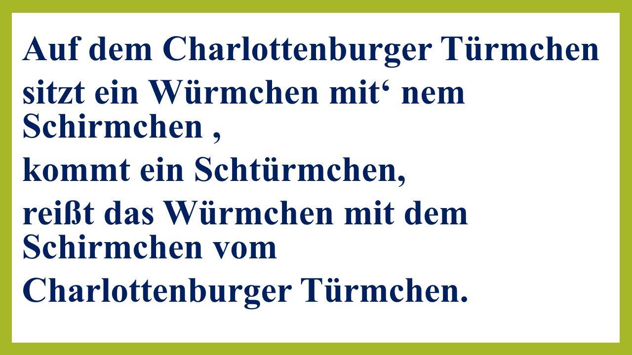 Auf dem Charlottenburger Türmchen sitzt ein Würmchen mit' nem Schirmchen , kommt ein Schtürmchen, reißt das Würmchen mit dem Schirmchen vom Charlottenburger Türmchen.