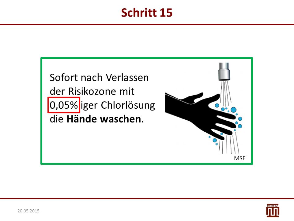Schritt 15 Sofort nach Verlassen der Risikozone mit 0,05% iger Chlorlösung die Hände waschen. MSF.