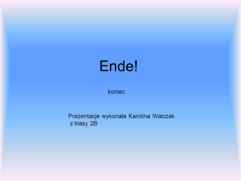 Ende! koniec Prezentacje wykonała Karolina Walczak z klasy 2B