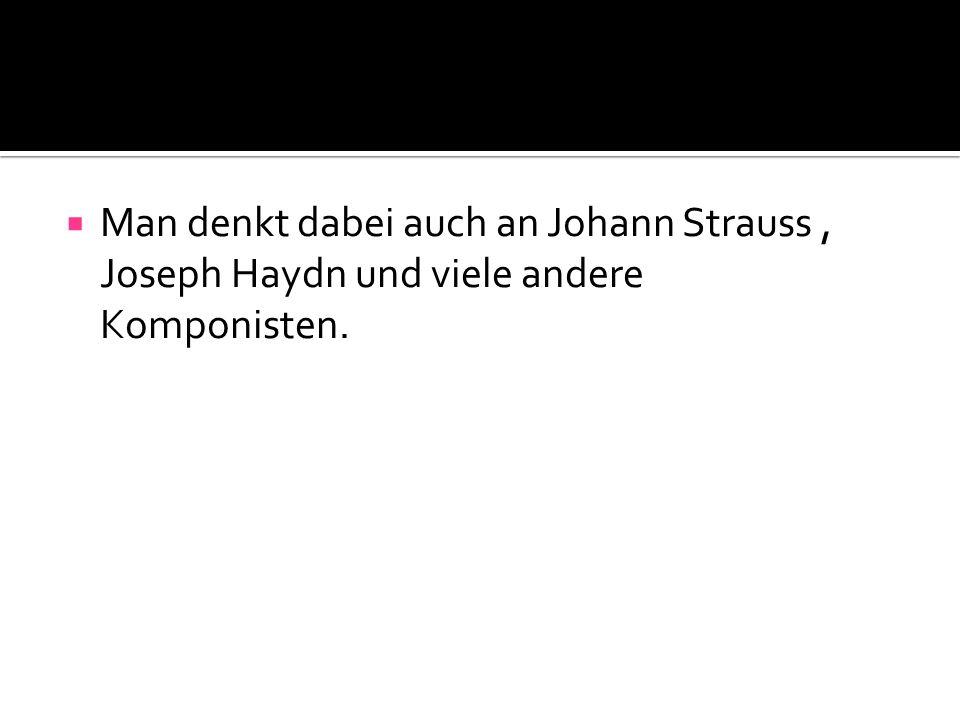 Man denkt dabei auch an Johann Strauss , Joseph Haydn und viele andere Komponisten.