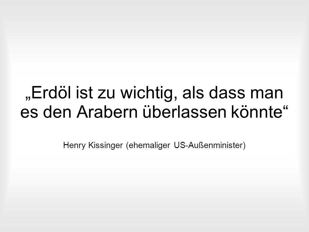 """""""Erdöl ist zu wichtig, als dass man es den Arabern überlassen könnte Henry Kissinger (ehemaliger US-Außenminister)"""