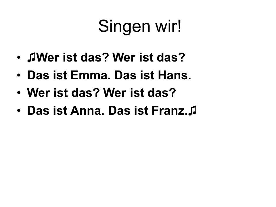 Singen wir! ♫Wer ist das Wer ist das Das ist Emma. Das ist Hans.